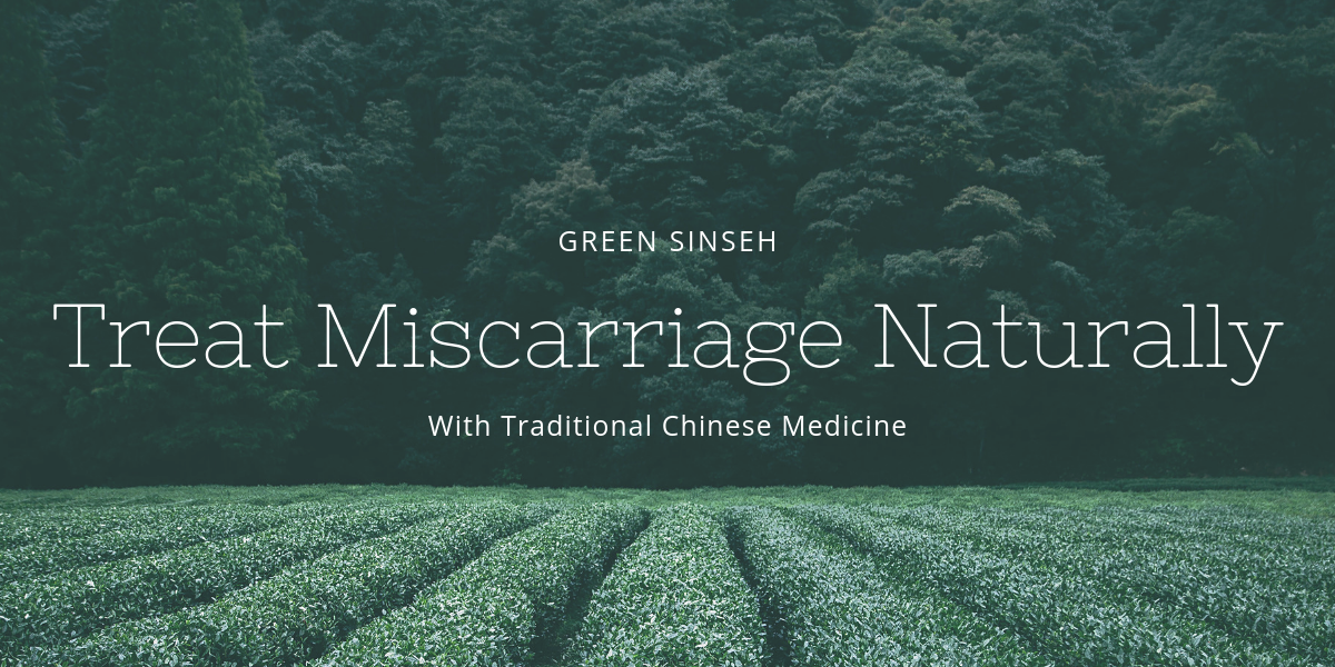 Green Sinseh Treat-Miscarriage-Naturally Treat miscarriage with TCM Naturally: Evidence-based
